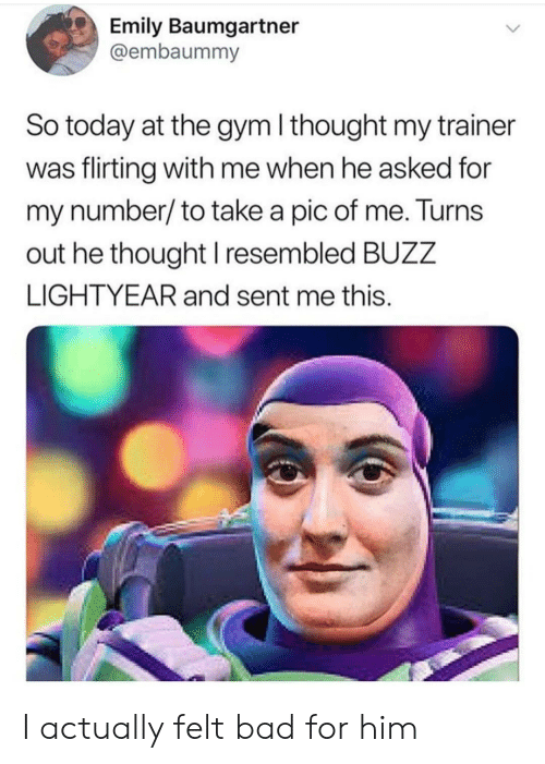 Pic Of Me: Emily Baumgartner  @embaummy  So today at the gym I thought my trainer  was flirting with me when he asked for  my number/to take a pic of me. Turns  out he thought I resembled BUZZ  LIGHTYEAR and sent me this. I actually felt bad for him