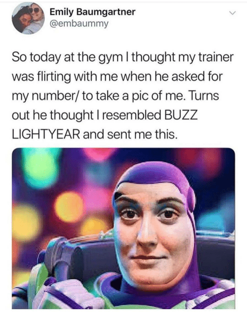 Pic Of Me: Emily Baumgartner  @embaummy  So today at the gym I thought my trainer  was flirting with me when he asked for  my number/to take a pic of me. Turns  out he thought I resembled BUZZ  LIGHTYEAR and sent me this.