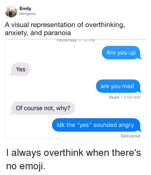 "Dank, Emoji, and Anxiety: Emily  @emgrebz  A visual representation of overthinking,  anxiety, and paranoia  Are you up  Yes  are you mad  Read 12:00 AM  Of course not, why?  ldk the ""yes"" sounded angry  Delivered I always overthink when there's no emoji."