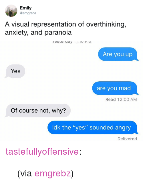 "Tumblr, Twitter, and Anxiety: Emily  @emgrebz  A visual representation of overthinking,  anxiety, and paranoia   resterday TrTO PIv  Are you up  Yes  are you mad  Read 12:00 AM  Of course not, why?  ldk the ""yes"" sounded angry  Delivered <p><a href=""http://tumblr.tastefullyoffensive.com/post/174027457638/via-emgrebz"" class=""tumblr_blog"">tastefullyoffensive</a>:</p>  <blockquote><p>(via <a href=""https://twitter.com/emgrebz/status/994789961235918848"">emgrebz</a>)</p></blockquote>"