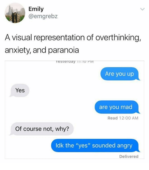 "Anxiety, Angry, and Humans of Tumblr: Emily  @emgrebz  A visual representation of overthinking,  anxiety, and paranoia  Are you up  Yes  are you mad  Read 12:00 AM  Of course not, why?  ldk the ""yes"" sounded angry  Delivered"