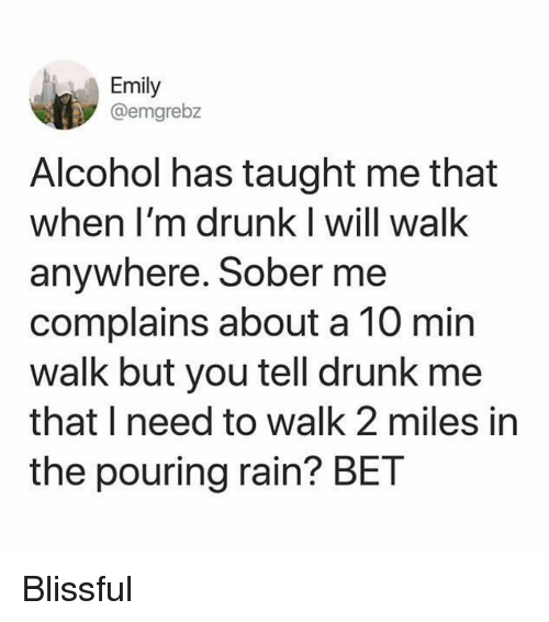 Drunk, Funny, and Alcohol: Emily  @emgrebz  Alcohol has taught me that  when I'm drunk I will walk  anywhere. Sober me  complains about a 10 min  walk but you tell drunk me  that I need to walk 2 miles in  the pouring rain? BET Blissful