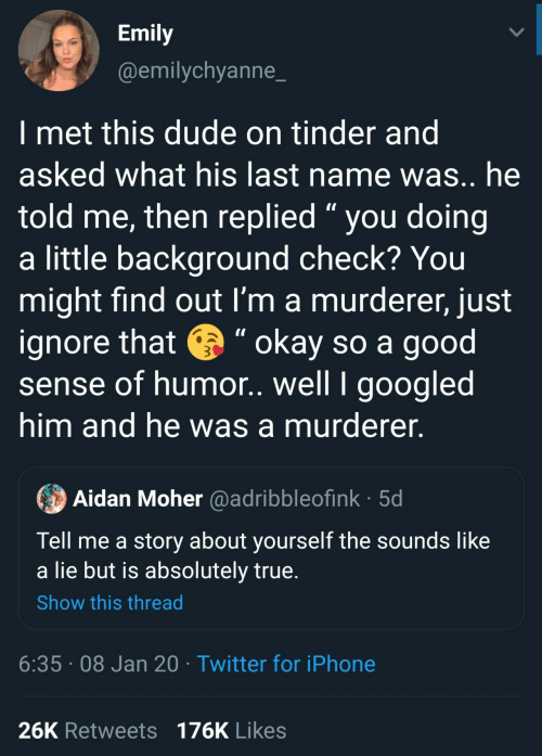 "find: Emily  @emilychyanne_  I met this dude on tinder and  asked what his last name was.. he  told me, then replied "" you doing  a little background check? You  might find out I'm a murderer, just  ignore that e "" okay so a good  sense of humor. well I googled  him and he was a murderer.  Aidan Moher @adribbleofink · 5d  Tell me a story about yourself the sounds like  a lie but is absolutely true.  Show this thread  6:35 · 08 Jan 20 · Twitter for iPhone  26K Retweets 176K Likes"