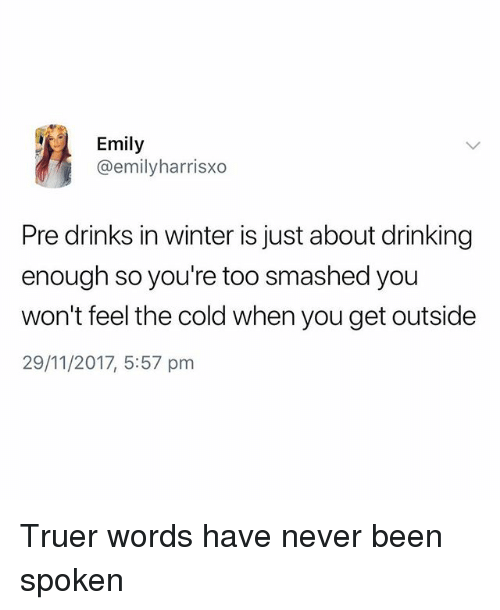 Truer Words: Emily  @emilyharrisxo  Pre drinks in winter is just about drinking  enough so you're too smashed you  won't feel the cold when you get outside  29/11/2017, 5:57 pm Truer words have never been spoken