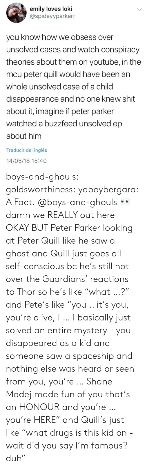 """ghouls: emily loves loki  @spideyyparkerr  you know how we obsess over  unsolved cases and watch conspiracy  theories about them on youtube, in the  mcu peter quill would have been an  whole unsolved case of a child  disappearance and no one knew shit  about it, imagine if peter parker  watched a buzzfeed unsolved ep  about him  Traducir del inglés  14/05/18 15:40 boys-and-ghouls: goldsworthiness:  yaboybergara: A Fact.  @boys-and-ghouls 👀  damn we REALLY out here OKAY BUT Peter Parker looking at Peter Quill like he saw a ghost and Quill just goes all self-conscious bc he's still not over the Guardians' reactions to Thor so he's like """"what …?"""" and Pete's like """"you .. it's you, you're alive, I … I basically just solved an entire mystery - you disappeared as a kid and someone saw a spaceship and nothing else was heard or seen from you, you're … Shane Madej made fun of you that's an HONOUR and you're … you're HERE"""" and Quill's just like """"what drugs is this kid on - wait did you say I'm famous? duh"""""""