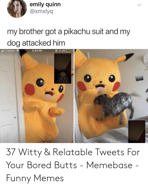 Bored, Funny, and Memebase: emily quinn  @xmxlyq  my brother got a pikachu suit and my  dog attacked him  6:34 PM  t T-Mobile 37 Witty & Relatable Tweets For Your Bored Butts - Memebase - Funny Memes
