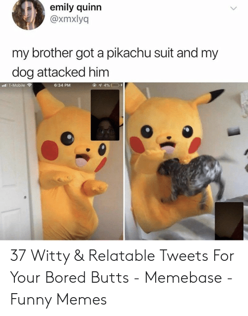 quinn: emily quinn  @xmxlyq  my brother got a pikachu suit and my  dog attacked him  6:34 PM  l T-Mobile ? 37 Witty & Relatable Tweets For Your Bored Butts - Memebase - Funny Memes