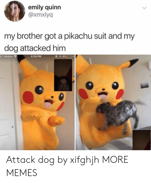Dank, Memes, and Pikachu: emily quinn  @xmxlyq  my brother got a pikachu suit and my  dog attacked him  T-Mobile  6:34 PM Attack dog by xifghjh MORE MEMES