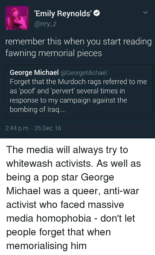"Dank, Pop, and Iraq: ""Emily Reynolds'  Carey z  remember this when you start reading  fawning memorial pieces  George Michael  @George Michael  Forget that the Murdoch rags referred to me  as 'poof and 'pervert several times in  response to my campaign against the  bombing of Iraq  2:44 p.m. 26 Dec 16 The media will always try to whitewash activists. As well as being a pop star George Michael was a queer, anti-war activist who faced massive media homophobia - don't let people forget that when memorialising him"
