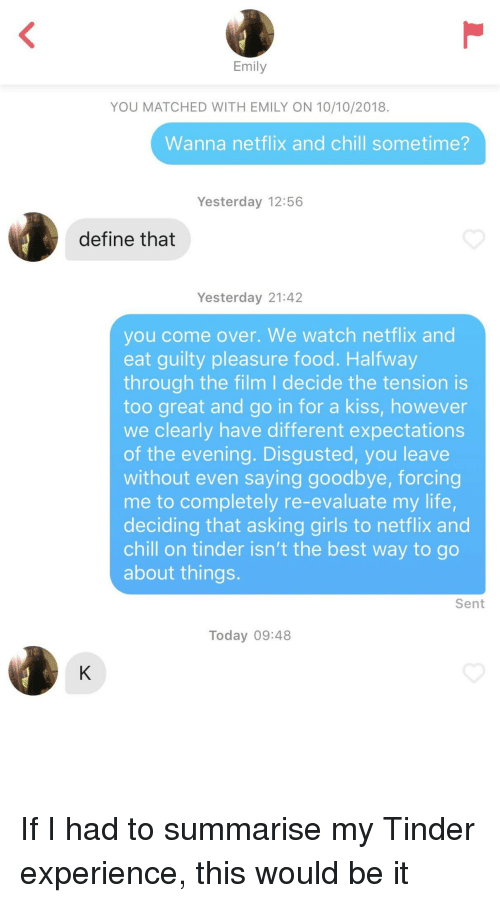 Way To Go: Emily  YOU MATCHED WITH EMILY ON 10/10/2018.  Wanna netflix and chill sometime?  Yesterday 12:56  define that  Yesterday 21:42  you come over. We watch netflix and  eat guilty pleasure food. Halfway  through the film I decide the tension is  too great and go in for a kiss, however  we clearly have different expectations  of the evening. Disgusted, you leave  without even saying goodbye, forcing  me to completely re-evaluate my life,  deciding that asking girls to netflix and  chill on tinder isn't the best way to go  about things.  Sent  Today 09:48 If I had to summarise my Tinder experience, this would be it