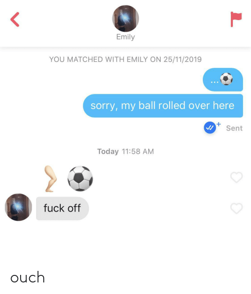 Sorry, Fuck, and Today: Emily  YOU MATCHED WITH EMILY ON 25/11/2019  sorry,my ball rolled over here  Sent  Today 11:58 AM  fuck off ouch
