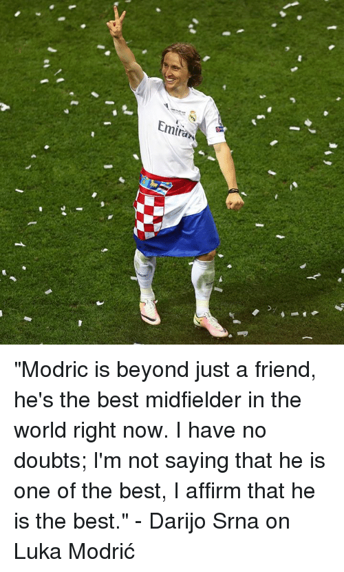 """Affirmative: Eminan """"Modric is beyond just a friend, he's the best midfielder in the world right now. I have no doubts; I'm not saying that he is one of the best, I affirm that he is the best.""""  - Darijo Srna on Luka Modrić"""