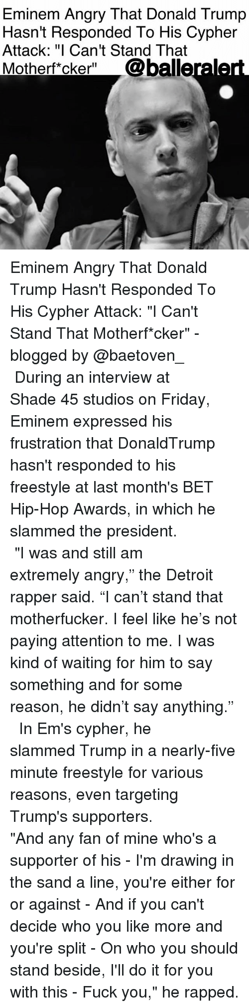 "rapped: Eminem Angry That Donald Trump  Hasn't Responded To His Cypher  Attack: ""I Can't Stand That  Motherft cker"" @balleraler Eminem Angry That Donald Trump Hasn't Responded To His Cypher Attack: ""I Can't Stand That Motherf*cker"" - blogged by @baetoven_ ⠀⠀⠀⠀⠀⠀⠀ ⠀⠀⠀⠀⠀⠀⠀ During an interview at Shade 45 studios on Friday, Eminem expressed his frustration that DonaldTrump hasn't responded to his freestyle at last month's BET Hip-Hop Awards, in which he slammed the president. ⠀⠀⠀⠀⠀⠀⠀ ⠀⠀⠀⠀⠀⠀⠀ ""I was and still am extremely angry,"" the Detroit rapper said. ""I can't stand that motherfucker. I feel like he's not paying attention to me. I was kind of waiting for him to say something and for some reason, he didn't say anything."" ⠀⠀⠀⠀⠀⠀⠀ ⠀⠀⠀⠀⠀⠀⠀ In Em's cypher, he slammed Trump in a nearly-five minute freestyle for various reasons, even targeting Trump's supporters. ⠀⠀⠀⠀⠀⠀⠀ ⠀⠀⠀⠀⠀⠀⠀ ""And any fan of mine who's a supporter of his - I'm drawing in the sand a line, you're either for or against - And if you can't decide who you like more and you're split - On who you should stand beside, I'll do it for you with this - Fuck you,"" he rapped."