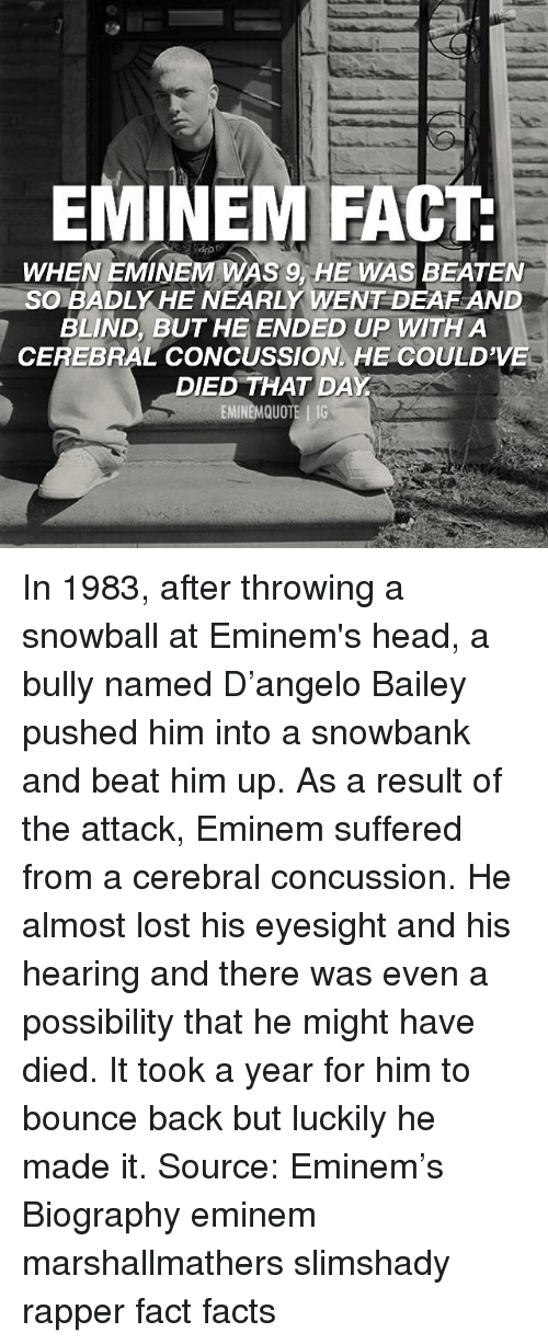 Concussion, Eminem, and Facts: EMINEM FACT  WHEN EMINEM WAS 9, HE WAS BEATEN  SOBADLY HE NEARLY WENT DEAF AND  BLIND, BUT HE ENDED UP WITH A  CEREBRAL CONCUSSION HE COULD'VE  DIED THAT DAY In 1983, after throwing a snowball at Eminem's head, a bully named D'angelo Bailey pushed him into a snowbank and beat him up. As a result of the attack, Eminem suffered from a cerebral concussion. He almost lost his eyesight and his hearing and there was even a possibility that he might have died. It took a year for him to bounce back but luckily he made it. Source: Eminem's Biography eminem marshallmathers slimshady rapper fact facts