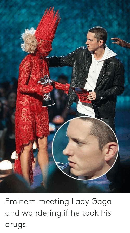 lady: Eminem meeting Lady Gaga and wondering if he took his drugs