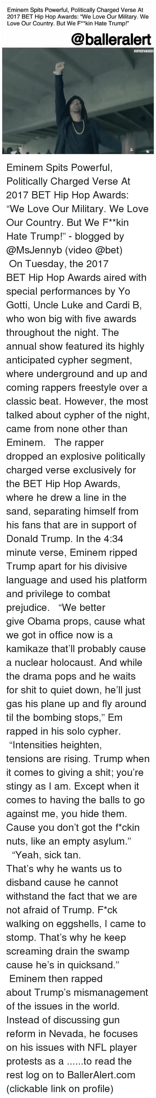 "rapped: Eminem Spits Powerful, Politically Charged Verse At  2017 BET Hip Hop Awards: ""We Love Our Military. We  Love Our Country. But We F*kin Hate Trump!""  @balleralert  #HIPHOPAWARDS  2 Eminem Spits Powerful, Politically Charged Verse At 2017 BET Hip Hop Awards: ""We Love Our Military. We Love Our Country. But We F**kin Hate Trump!"" - blogged by @MsJennyb (video @bet) ⠀⠀⠀⠀⠀⠀⠀ ⠀⠀⠀⠀⠀⠀⠀ On Tuesday, the 2017 BET Hip Hop Awards aired with special performances by Yo Gotti, Uncle Luke and Cardi B, who won big with five awards throughout the night. The annual show featured its highly anticipated cypher segment, where underground and up and coming rappers freestyle over a classic beat. However, the most talked about cypher of the night, came from none other than Eminem. ⠀⠀⠀⠀⠀⠀⠀ ⠀⠀⠀⠀⠀⠀⠀ The rapper dropped an explosive politically charged verse exclusively for the BET Hip Hop Awards, where he drew a line in the sand, separating himself from his fans that are in support of Donald Trump. In the 4:34 minute verse, Eminem ripped Trump apart for his divisive language and used his platform and privilege to combat prejudice. ⠀⠀⠀⠀⠀⠀⠀ ⠀⠀⠀⠀⠀⠀⠀ ""We better give Obama props, cause what we got in office now is a kamikaze that'll probably cause a nuclear holocaust. And while the drama pops and he waits for shit to quiet down, he'll just gas his plane up and fly around til the bombing stops,"" Em rapped in his solo cypher. ⠀⠀⠀⠀⠀⠀⠀ ⠀⠀⠀⠀⠀⠀⠀ ""Intensities heighten, tensions are rising. Trump when it comes to giving a shit; you're stingy as I am. Except when it comes to having the balls to go against me, you hide them. Cause you don't got the f*ckin nuts, like an empty asylum."" ⠀⠀⠀⠀⠀⠀⠀ ⠀⠀⠀⠀⠀⠀⠀ ""Yeah, sick tan. That's why he wants us to disband cause he cannot withstand the fact that we are not afraid of Trump. F*ck walking on eggshells, I came to stomp. That's why he keep screaming drain the swamp cause he's in quicksand."" ⠀⠀⠀⠀⠀⠀⠀ ⠀⠀⠀⠀⠀⠀⠀ Eminem then rapped about Trump's mismanagement of the issues in the world. Instead of discussing gun reform in Nevada, he focuses on his issues with NFL player protests as a ......to read the rest log on to BallerAlert.com (clickable link on profile)"