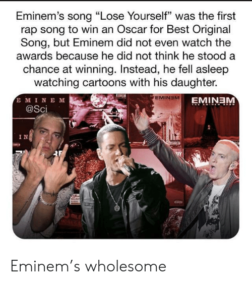 "Cartoons: Eminem's song ""Lose Yourself"" was the first  rap song to win an Oscar for Best Original  Song, but Eminem did not even watch the  awards because he did not think he stood a  chance at winning. Instead, he fell asleep  watching cartoons with his daughter.  E MINE M  @Sci  EMINEM  EMINEM  IN Eminem's wholesome"