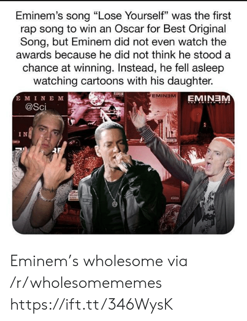 "Eminem: Eminem's song ""Lose Yourself"" was the first  rap song to win an Oscar for Best Original  Song, but Eminem did not even watch the  awards because he did not think he stood a  chance at winning. Instead, he fell asleep  watching cartoons with his daughter.  E MINE M  @Sci  EMINEM  EMINEM  IN Eminem's wholesome via /r/wholesomememes https://ift.tt/346WysK"