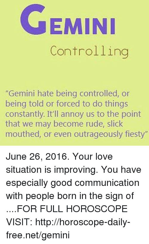 """June 26: EMINI  Controlling  """"Gemini hate being controlled, or  being told or forced to do things  constantly. It'll annoy us to the point  that we may become rude, slick  mouthed, or even outrageously fiesty"""" June 26, 2016. Your love situation is improving. You have especially good communication with people born in the sign of  ....FOR FULL HOROSCOPE VISIT: http://horoscope-daily-free.net/gemini"""