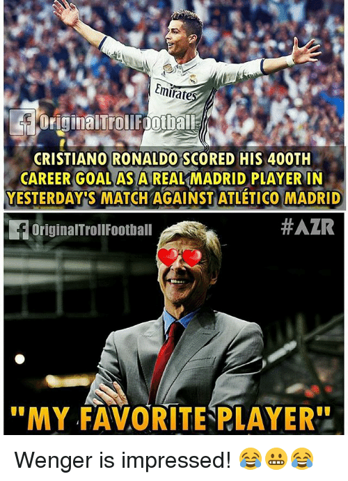 """Cristiano Ronaldo, Football, and Memes: Emirate  Original Troll Footba El  CRISTIANO RONALDO SCORED HIS 400TH  CAREER GOAL AS A REAL MADRID PLAYER IN  YESTERDAYS MATCH AGAINST ATLETICO MADRID  HAZR  EoriginalTroll Football  """"MY FAVORITENPLAYER'' Wenger is impressed! 😂😬😂"""