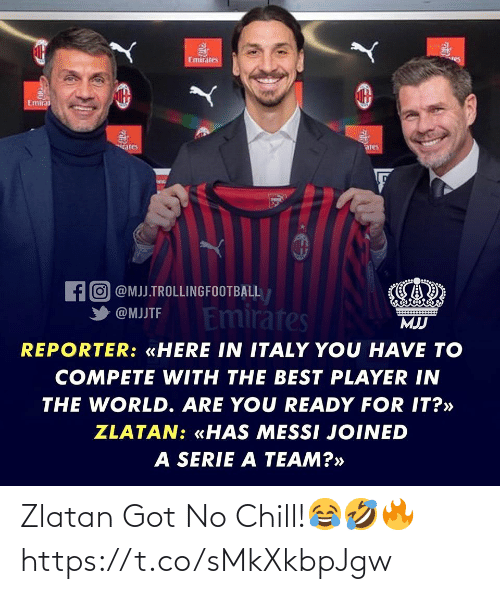 serie a: Emirates  es  Emirai  iates  ares  fo @MJJ.TROLLINGFOOTBALL  Emirátes  @MJJTF  MJJ  REPORTER: «HERE IN ITALY YOU HAVE TO  COMPETE WITH THE BEST PLAYER IN  THE WORLD. ARE YOU READY FOR IT?»  ZLATAN: «HAS MESSI JOINED  A SERIE A TEAM?» Zlatan Got No Chill!😂🤣🔥 https://t.co/sMkXkbpJgw