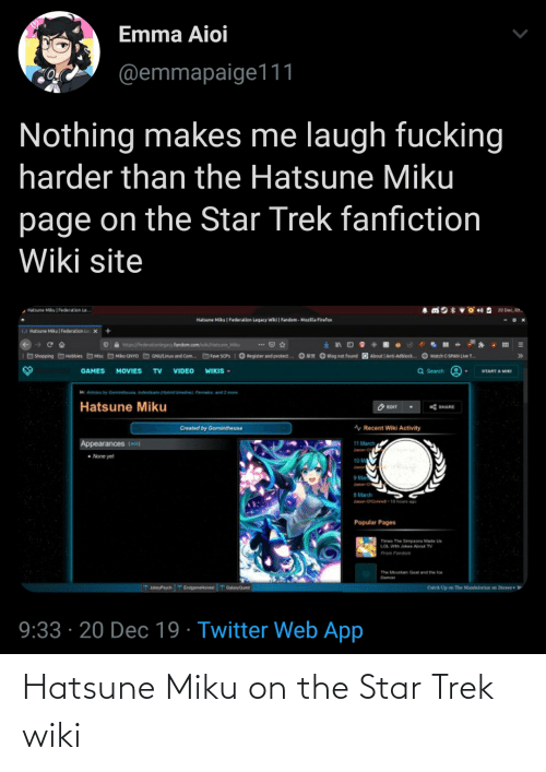 hous: Emma Aioi  @emmapaige111  Nothing makes me laugh fucking  harder than the Hatsune Miku  page on the Star Trek fanfiction  Wiki site  Hatsune Mku Federation Le  Hatsune Miku| Federation Legacy wiki | Fandom - Mozila Firefex  Federation LeX  OHatsune Miku  O A ttp/federetioniepay fandom.com/  tsune Mitu  ... O  Mko CNYO  GNULinux and Com.  Fe SCPS O Register and protect .  O8  Blog not found  About Anti-dbiock.  O wetch CSPAN Lve T  OShopping  Misc  >>  Hobbies  Q Search  MOVIES  GAMES  TV  VIDEO  WIKIS -  START A MIKI  A  by Gani  Pan and 2 mo  ndsta yand  Hatsune Miku  O EOIT  * SHARE  A Recent Wiki Activity  Created by Gormintheusa  11 March  Appearances (eo4)  None yet  10 M  Janon  9 Mar  8March  n OCornet-ta hous g  Popular Pages  Te The Srpaors Made U  LOL Wh Joks About TV  From Fandom  The Mourtan Goat and the loe  Damon  T JokeyPsych TEndpaneones T o  Catch Up e Tbe Mandbcian on Distey+  9:33 · 20 Dec 19 · Twitter Web App Hatsune Miku on the Star Trek wiki