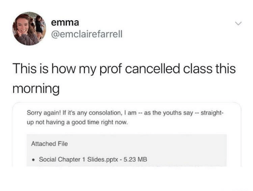 Straight Up: emma  @emclairefarrell  This is how my prof cancelled class this  morning  Sorry again! If it's any consolation, I am - as the youths say - straight-  up not having a good time right now.  Attached File  Social Chapter 1 Slides.pptx - 5.23 MB