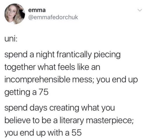 Emma, Uni, and Believe: emma  @emmafedorchuk  uni:  spend a night frantically piecing  together what feels like an  incomprehensible mess; you end up  getting a 75  spend days creating what you  believe to be a literary masterpiece;  you end up witha 55