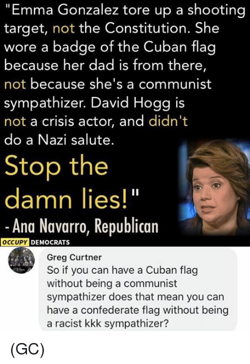 """Confederate Flag, Dad, and Kkk: """"Emma Gonzalez tore up a shooting  target, not the Constitution. She  wore a badge of the Cuban flag  because her dad is from there,  not because she's a communist  sympathizer. David Hogg is  not a crisis actor, and didn't  do a Nazi salute.  Stop the  damn lies!""""  -Ana Navarro, Republican  DEMOCRATS  Greg Curtner  So if you can have a Cuban flag  without being a communist  sympathizer does that mean you can  have a confederate flag without being  a racist kkk sympathizer? (GC)"""