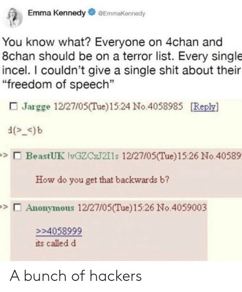 """4chan: Emma KennedyGEmmakennedy  You know what? Everyone on 4chan and  8chan should be on a terror list. Every single  incel. I couldn't give a single shit about their  """"freedom of speech""""  Jargge 12/27/05(Tue)1524 No.4058985 [Reply]  d_<)b  BeastUK lvGZCxJ211s 12/27/05(Tue)15:26 No.40589.  How do you get that backwards b?  Anonymous 12/27/05(Tue)15:26 No.4059003  >>4058999  its called d A bunch of hackers"""