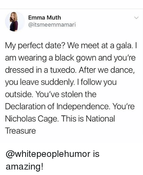 Muthe: Emma Muth  @itsmeemmamari  My perfect date? We meet at a gala. I  am wearing a black gown and you're  dressed in a tuxedo. After we dance,  you leave suddenly. I follow you  outside. You've stolen the  Declaration of Independence. You're  Nicholas Cage. This is National  Treasure @whitepeoplehumor is amazing!
