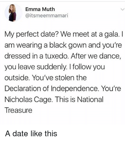 Muthe: Emma Muth  @itsmeemmamari  My perfect date? We meet at a gala. I  am wearing a black gown and you're  dressed in a tuxedo. After we dance,  you leave suddenly. I follow you  outside. You've stolen the  Declaration of Independence. You're  Nicholas Cage. This is National  Treasure A date like this