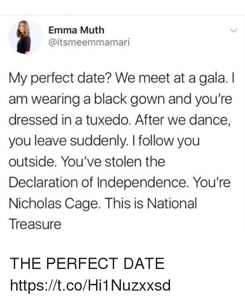 Muthe: Emma Muth  @itsmeemmamari  My perfect date? We meet at a gala. I  am wearing a black gown and you're  dressed in a tuxedo. After we dance,  you leave suddenly. I follow you  outside. You've stolen the  Declaration of Independence. You're  Nicholas Cage. This is National  Treasure THE PERFECT DATE https://t.co/Hi1Nuzxxsd