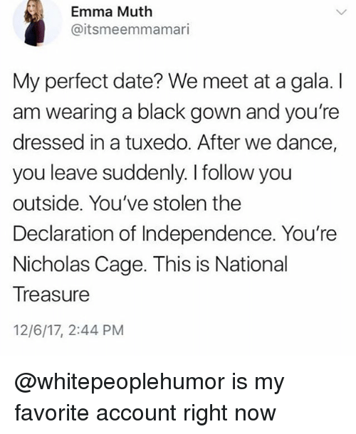 Muthe: Emma Muth  @itsmeemmamari  My perfect date? We meet at a gala. I  am wearing a black gown and you're  dressed in a tuxedo. After we dance,  you leave suddenly. I follow you  outside. You've stolen the  Declaration of Independence. You're  Nicholas Cage. This is National  Treasure  12/6/17, 2:44 PM @whitepeoplehumor is my favorite account right now