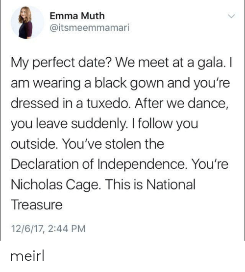 Muthe: Emma Muth  @itsmeemmamari  My perfect date? We meet at a gala. I  am wearing a black gown and you're  dressed in a tuxedo. After we dance,  you leave suddenly. I follow you  outside. You've stolen the  Declaration of Independence. You're  Nicholas Cage. This is National  Treasure  12/6/17, 2:44 PM meirl