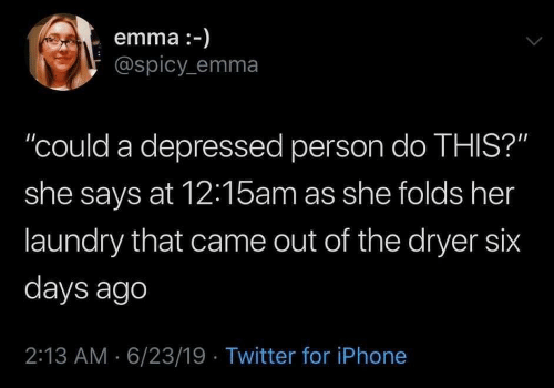 "Iphone, Laundry, and Twitter: emma :-)  @spicy emma  ""could a depressed person do THIS?""  she says at 12:15am as she folds her  laundry that came out of the dryer six  days ago  2:13 AM 6/23/19 Twitter for iPhone"