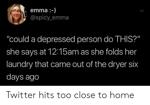 "Laundry, Twitter, and Home: emma-)  @spicy emma  ""could a depressed person do THIS?""  she says at 12:15am as she folds her  laundry that came out of the dryer six  days ago Twitter hits too close to home"
