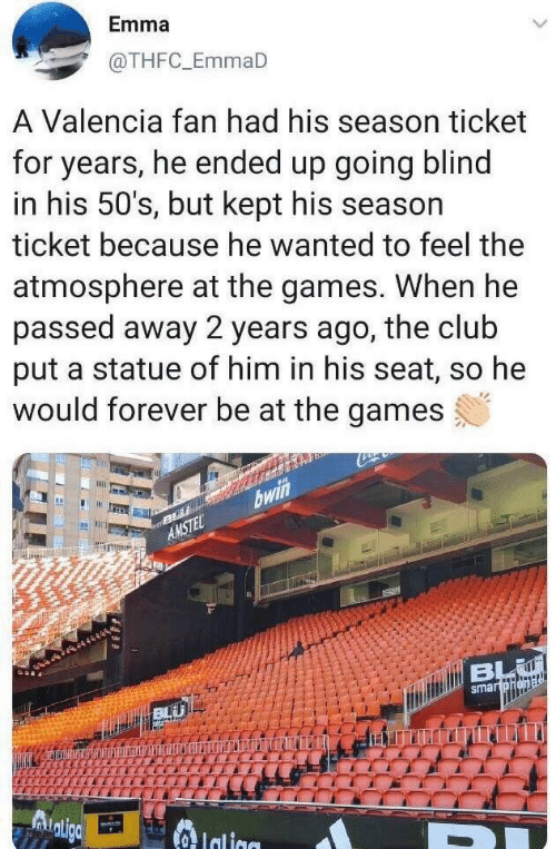 Club, Forever, and Games: Emma  @THFC_EmmaD  A Valencia fan had his season ticket  for years, he ended up going blind  in his 50's, but kept his season  ticket because he wanted to feel the  atmosphere at the games. When he  passed away 2 years ago, the club  put a statue of him in his seat, so he  would forever be at the games  bwin  AMSTEL  dtiBL  smartohena  Aligo  lalige