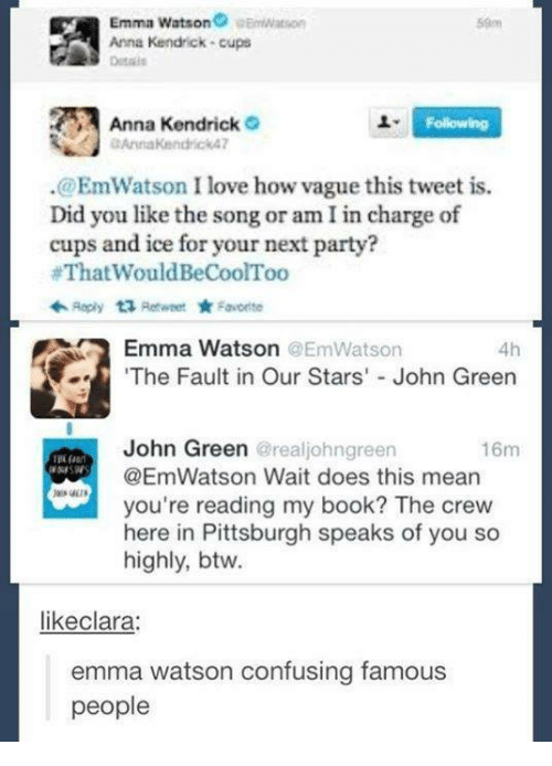 """anna kendrick: Emma Watson  eemwat son  Anna Kendrick cups  Anna Kendrick  o  Following  @EmWatson I love how vague this tweet is.  Did you like the song or am in charge of  cups and ice for your next party?  #That WouldBeCoolToo  Reply ta, Retweet  Favorite  Emma Watson @EmWatson  4h  """"The Fault in Our Stars' John Green  John Green  @realjohngreen  16m  @Emn Watson Wait does this mean  you're reading my book? The crew  here in Pittsburgh speaks of  you so  highly, btw.  likeclara:  emma watson confusing famous  people"""
