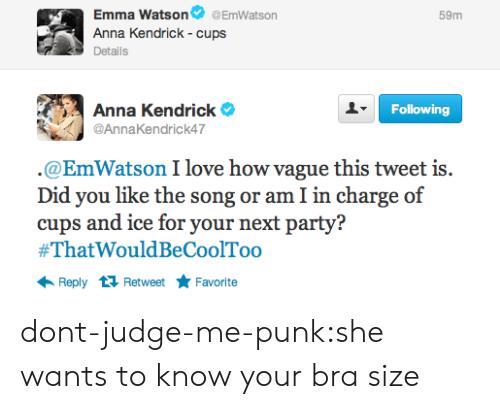 anna kendrick: Emma Watson @EmWatson  Anna Kendrick - cups  Details  59m  Anna Kendrick e  @AnnaKendrick47  Following  @EmWatson I love how vague this tweet is.  Did you like the song or am I in charge of  cups and ice for your next party?  #ThatWouldBeCoolToo  Reply 1 RetweetFavorite dont-judge-me-punk:she wants to know your bra size