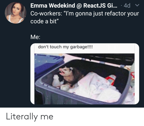 "Garbage, Code, and Emma: Emma Wedekind @ ReactJS Gi... 4d  Co-workers: ""T'm gonna just refactor your  code a bit""  Me:  don't touch my garbage!!!! Literally me"