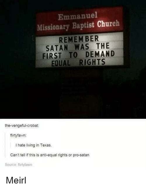 Church, Texas, and Pro: Emmanuel  Missionary Baptist Church  REMEM BER  SATAN WAS THE  FIRST TO DEMAND  EQUAL RIGHTS  the-vengeful-crobat:  firtyfawn:  I hate living in Texas.  Can't tell if this is anti-equal rights or pro-satarn  Source: flirtyfawn Meirl