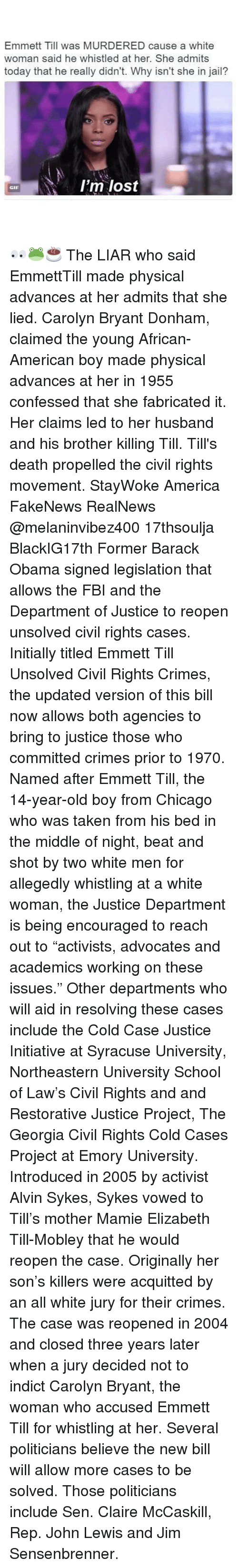 "Initialisms: Emmett Till was MURDERED cause a white  woman said he whistled at her. She admits  today that he really didn't. Why isn't she in jail?  I'm lost  GIF 👀🐸☕️ The LIAR who said EmmettTill made physical advances at her admits that she lied. Carolyn Bryant Donham, claimed the young African-American boy made physical advances at her in 1955 confessed that she fabricated it. Her claims led to her husband and his brother killing Till. Till's death propelled the civil rights movement. StayWoke America FakeNews RealNews @melaninvibez400 17thsoulja BlackIG17th Former Barack Obama signed legislation that allows the FBI and the Department of Justice to reopen unsolved civil rights cases. Initially titled Emmett Till Unsolved Civil Rights Crimes, the updated version of this bill now allows both agencies to bring to justice those who committed crimes prior to 1970. Named after Emmett Till, the 14-year-old boy from Chicago who was taken from his bed in the middle of night, beat and shot by two white men for allegedly whistling at a white woman, the Justice Department is being encouraged to reach out to ""activists, advocates and academics working on these issues."" Other departments who will aid in resolving these cases include the Cold Case Justice Initiative at Syracuse University, Northeastern University School of Law's Civil Rights and and Restorative Justice Project, The Georgia Civil Rights Cold Cases Project at Emory University. Introduced in 2005 by activist Alvin Sykes, Sykes vowed to Till's mother Mamie Elizabeth Till-Mobley that he would reopen the case. Originally her son's killers were acquitted by an all white jury for their crimes. The case was reopened in 2004 and closed three years later when a jury decided not to indict Carolyn Bryant, the woman who accused Emmett Till for whistling at her. Several politicians believe the new bill will allow more cases to be solved. Those politicians include Sen. Claire McCaskill, Rep. John Lewis and Jim Sensenbrenner."