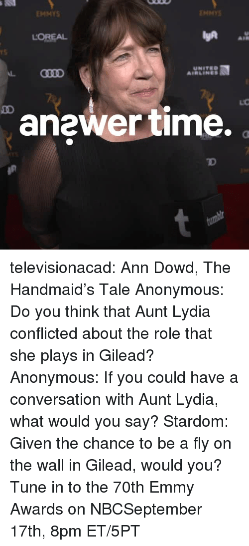 conflicted: EMMYS  ENMYS  LOREAL  AIR  rS  UNITED  AIRLINES  anewer time.  TD televisionacad: Ann Dowd, The Handmaid's Tale Anonymous: Do you think that Aunt Lydia conflicted about the role that she plays in Gilead? Anonymous: If you could have a conversation with Aunt Lydia, what would you say? Stardom: Given the chance to be a fly on the wall in Gilead, would you?  Tune in to the 70th Emmy Awards on NBCSeptember 17th, 8pm ET/5PT