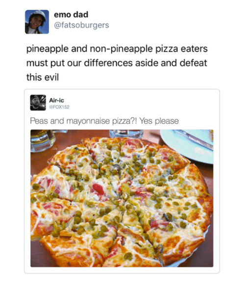 emo dad: emo dad  @fatsoburgers  pineapple and non-pineapple pizza eaters  must put our differences aside and defeat  this evil  Air-ic  OFOX152  Peas and mayonnaise pizza?! Yes please