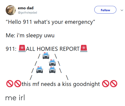 """emo dad: emo dad  @gothstepdad  Follow  """"Hello 911 what's your emergency""""  911: ALL HOMIES REPORT  Othis mf needs a kiss goodnight OO me irl"""