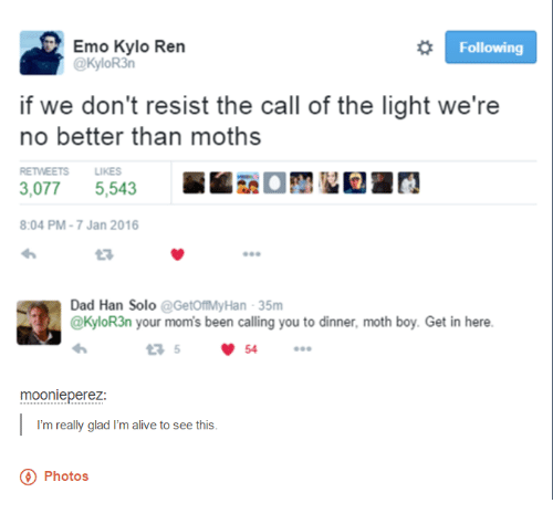Kylor3N: Emo Kylo Ren  Following  @KyloR3n  if we don't resist the call of the light we're  no better than moths  RETWEETS LIKES  3,077 5,543  8:04 PM-7 Jan 2016  Dad Han Solo  @GetoftMyHan 35m  @KyloR3n your moms been calling you to dinner, moth boy. Get in here.  moonleperez  m really glad I'm alive to see this  Photos