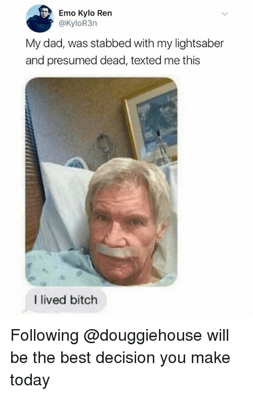 Kylor3N: Emo Kylo Ren  @KyloR3n  My dad, was stabbed with my lightsaber  and presumed dead, texted me this  I lived bitch Following @douggiehouse will be the best decision you make today