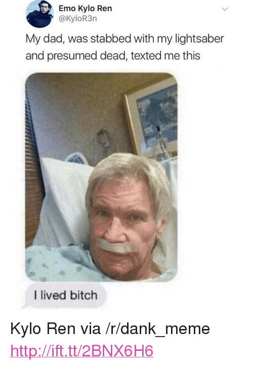 """Kylo Ren: Emo Kylo Ren  @KyloR3rn  My dad, was stabbed with my lightsaber  and presumed dead, texted me this  I lived bitch <p>Kylo Ren via /r/dank_meme <a href=""""http://ift.tt/2BNX6H6"""">http://ift.tt/2BNX6H6</a></p>"""