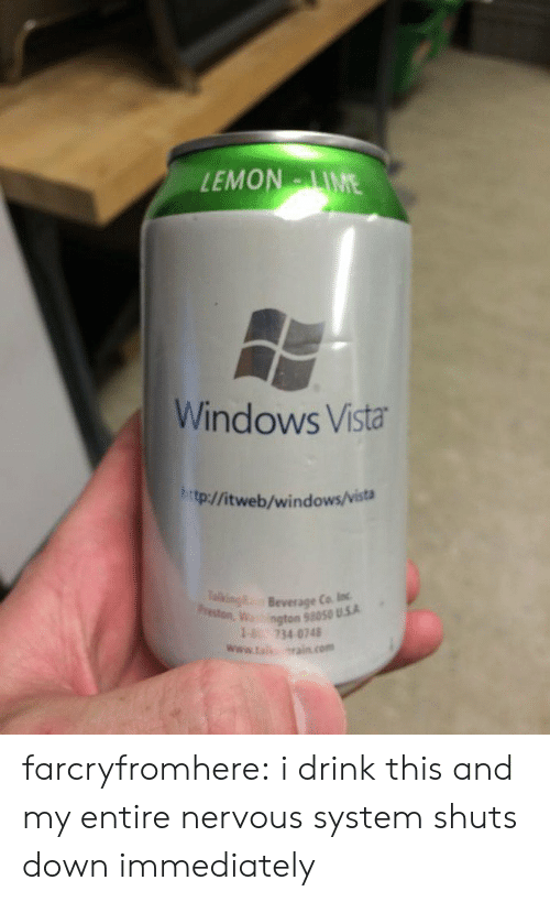 nervous system: EMONIME  Windows Vista  htp:/fitweb/windows/vista  Beverage Ca loc  ngton 58050 U.5.A  18 734 0748  www.ta srain com farcryfromhere: i drink this and my entire nervous system shuts down immediately